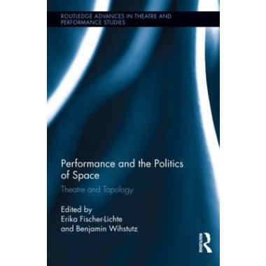 Performance and the Politics of Space :Theatre and Topology