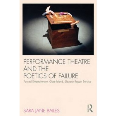Performance Theatre and the Poetics of Failure :Forced Entertainment, Goat Island, Elevator Repair Service