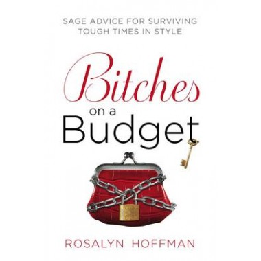 Bitches on a Budget :Sage Advice for Surviving Tough Times in Style