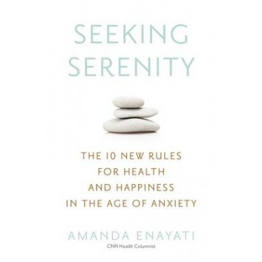Seeking Serenity :The 10 New Rules for Health and Happiness in the Age of Anxiety