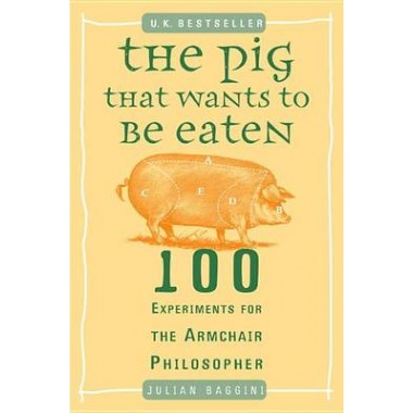 The Pig That Wants to Be Eaten :100 Experiments for the Armchair Philosopher