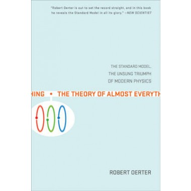 The Theory Of Almost Everything :The Standard Model, the Unsung Triumphs of Modern Physics