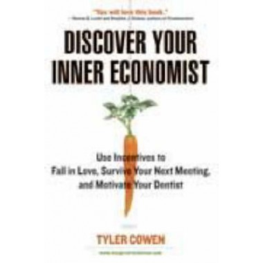 Discover Your Inner Economist :Use Incentives to Fall in Love, Survive Your Next Meeting, and Motivate Your Dentist