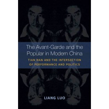 The Avant-Garde and the Popular in Modern China :Tian Han and the Intersection of Performance and Politics