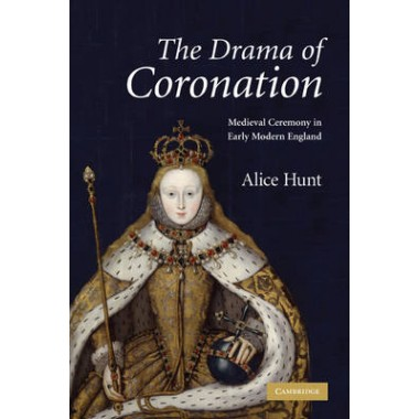 The Drama of Coronation :Medieval Ceremony in Early Modern England