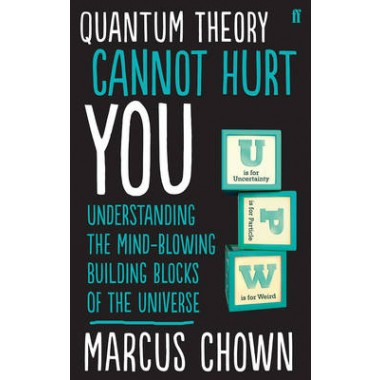 Quantum Theory Cannot Hurt You :Understanding the Mind-Blowing Building Blocks of the Universe