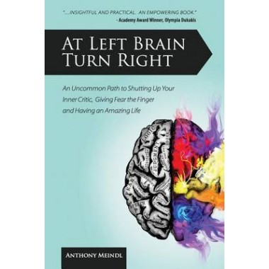 At Left Brain Turn Right :An Uncommon Path to Shutting Up Your Inner Critic, Giving Fear the Finger & Having an Amazing Life!
