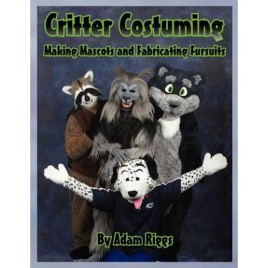 Critter Costuming :Making Mascots and Fabricating Fursuits