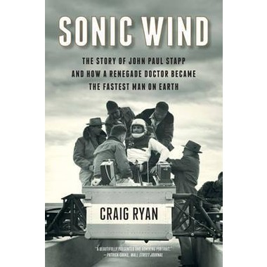 Sonic Wind - The Story of John Paul Stapp and How a Renegade Doctor Became the Fastest Man on Earth