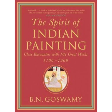 The Spirit of Indian Painting :Close Encounters with 101 Great Works 1100-1900