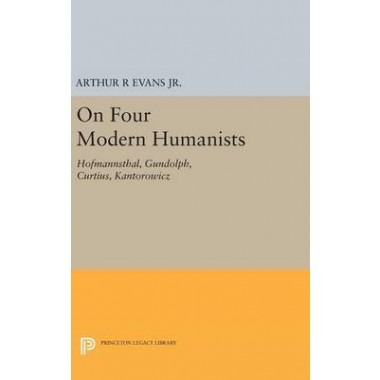 On Four Modern Humanists :Hofmannsthal, Gundolph, Curtius, Kantorowicz