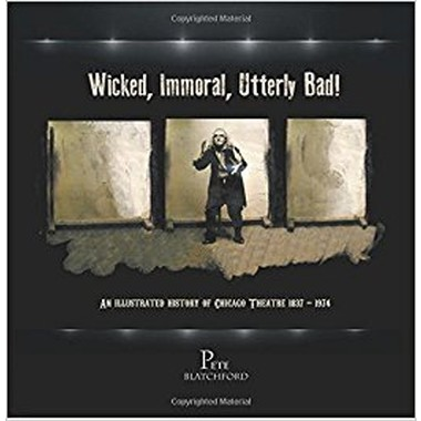 Wicked, Immoral, Utterly Bad! :An Illustrated History of Chicago Theatre 1837-1974