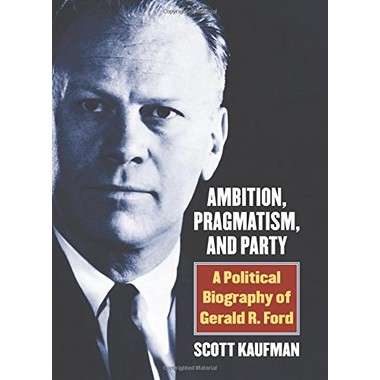 Ambition, Pragmatism, and Party :A Political Biography of Gerald R. Ford