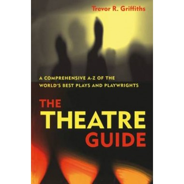 The Theatre Guide :A Comprehensive A-Z of the World's Best Plays and Playwrights