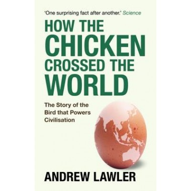How the Chicken Crossed the World :The Story of the Bird that Powers Civilisations