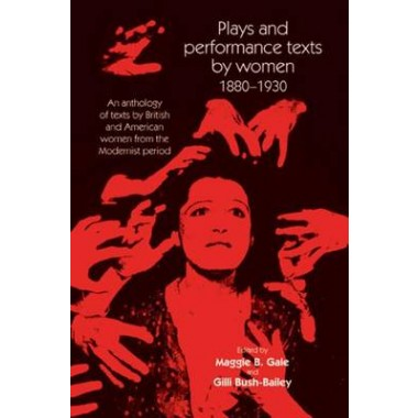 Plays and Performance Texts by Women 1880-1930 :An Anthology of Plays by British and American Women from the Modernist Period