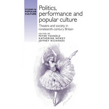 Politics, Performance and Popular Culture :Theatre and Society in Nineteenth-Century Britain