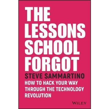 The Lessons School Forgot :How to Hack Your Way Through the Technology Revolution