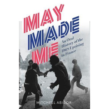 May Made Me :An Oral History of the 1968 Uprising in France
