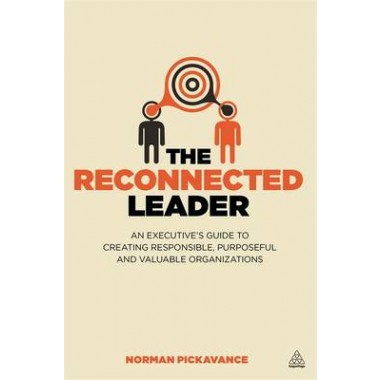 The Reconnected Leader :An Executives Guide to Creating Responsible, Purposeful and Valuable Organizations