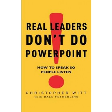Real Leaders Don't Do Powerpoint :How to speak so people listen