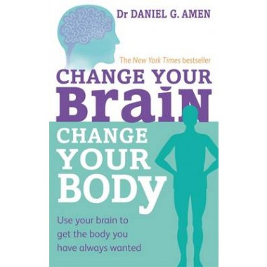 Change Your Brain, Change Your Body :Use your brain to get the body you have always wanted