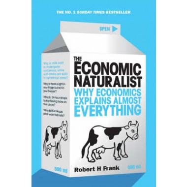 The Economic Naturalist :Why Economics Explains Almost Everything