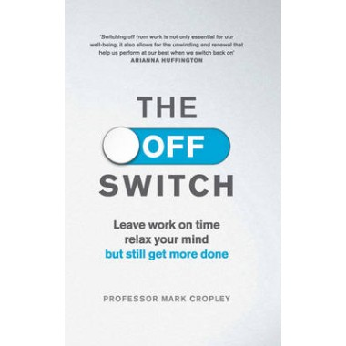 The Off Switch :Leave on time, relax your mind but still get more done