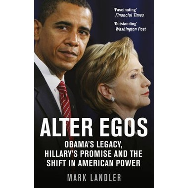 Alter Egos :Obamas Legacy, Hillarys Promise and the Struggle Over American Power