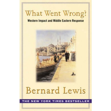 What Went Wrong? :The Clash between Islam and Modernity in the Middle East