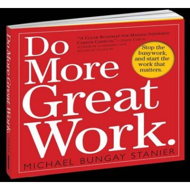 Do More Great Work :Stop the Busywork Start the Work That Matters