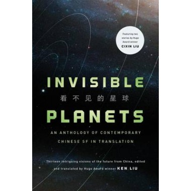 Invisible Planets :Contemporary Chinese Science Fiction in Translation