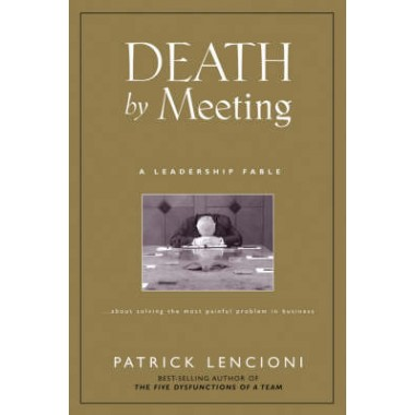 Death by Meeting :A Leadership Fable...About Solving the Most Painful Problem in Business