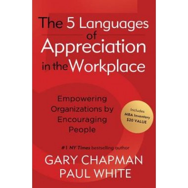 The 5 Languages of Appreciation in the Workplace :Empowering Organizations by Encouraging People