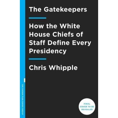 The Gatekeepers :How the White House Chiefs of Staff Define Every Presidency