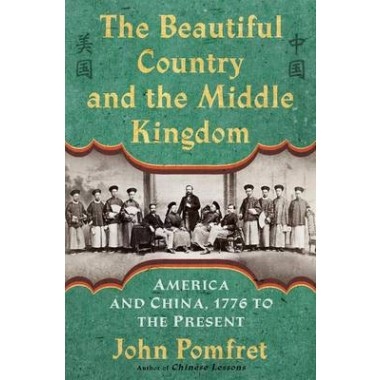 The Beautiful Country and the Middle Kingdom :America and China, 1776 to the Present