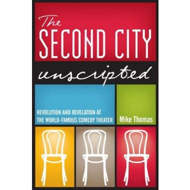 The Second City Unscripted :Revolution and Revelation at the World-Famous Comedy Theater