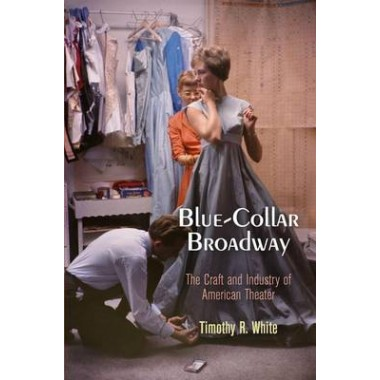 Blue-Collar Broadway :The Craft and Industry of American Theater