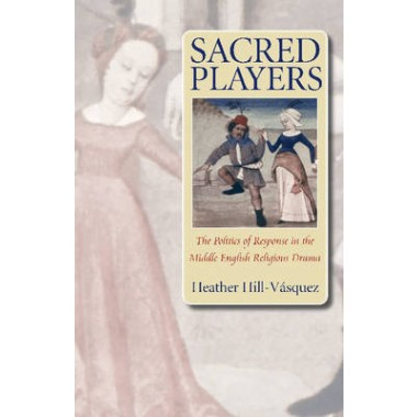 Sacred Players :The Politics of Response in the Middle English Religious Drama