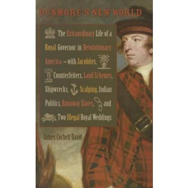 Dunmores New World :The Extraordinary Life of a Royal Governor in Revolutionary America--with Jacobites, Counterfeiters, Land Schemes, Shipwrecks, ... Royal Weddings
