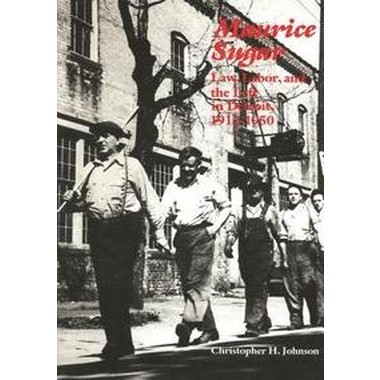 Maurice Sugar :Law, Labor, and the Left in Detroit, 1912-1950