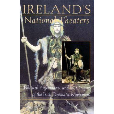 Ireland's National Theaters :Political Performance and the Origins of the Irish Dramatic Movement