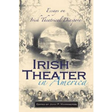 Irish Theater in America :Essays on Irish Theatrical Diaspora