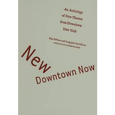 New Downtown Now :An Anthology Of New Theater From Downtown New York