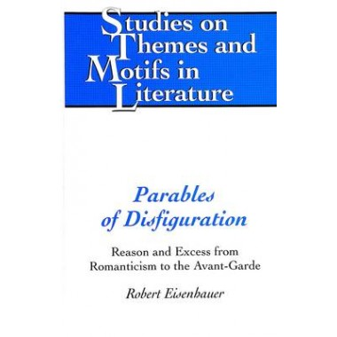 Parables of Disfiguration :Reason and Excess from Romanticism to the Avant-garde