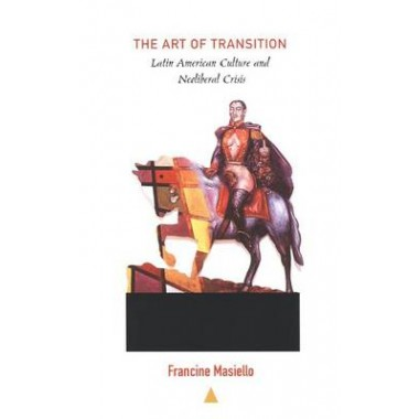 The Art of Transition :Latin American Culture and Neoliberal Crisis