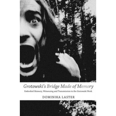 Grotowskis Bridge Made of Memory :Embodied Memory, Witnessing and Transmission in the Grotowski Work