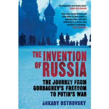 The Invention of Russia :The Journey from Gorbachev's Freedom to Putin's War