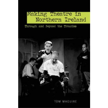 Making Theatre in Northern Ireland :Through and Beyond the Troubles