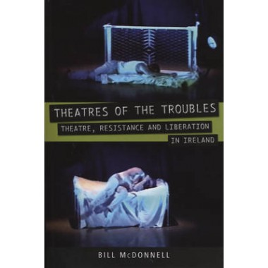 Theatres of the Troubles :Theatre, Resistance and Liberation in Ireland
